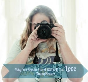 Why You Should Use A DSLR If You Love Taking Pictures