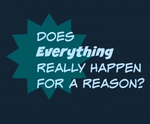 Does Everything Really Happen For A Reason?