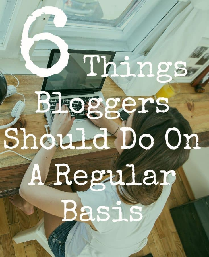 6 Things Bloggers Should Do On A Regular Basis