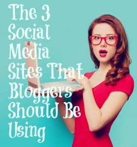 The 3 Social Media Sites That Bloggers Should Be Using